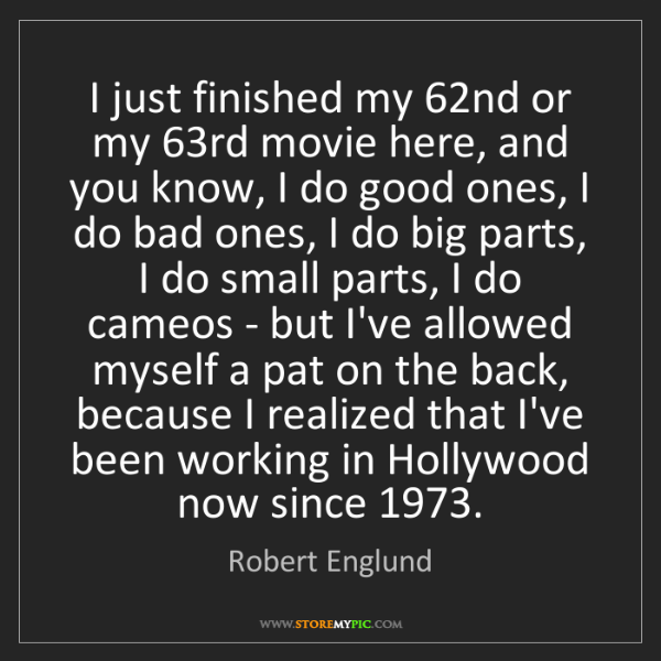 Robert Englund: I just finished my 62nd or my 63rd movie here, and you...