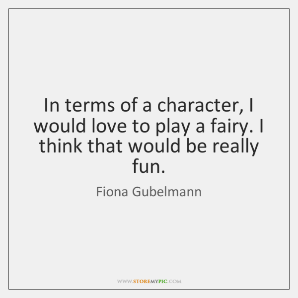 In terms of a character, I would love to play a fairy. ...