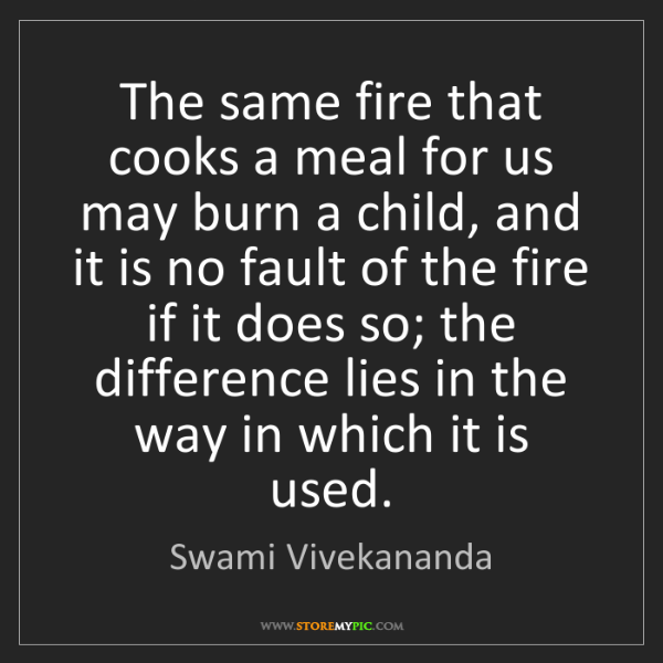 Swami Vivekananda: The same fire that cooks a meal for us may burn a child,...