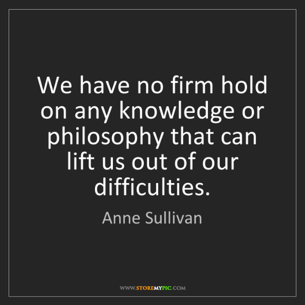 Anne Sullivan: We have no firm hold on any knowledge or philosophy that...