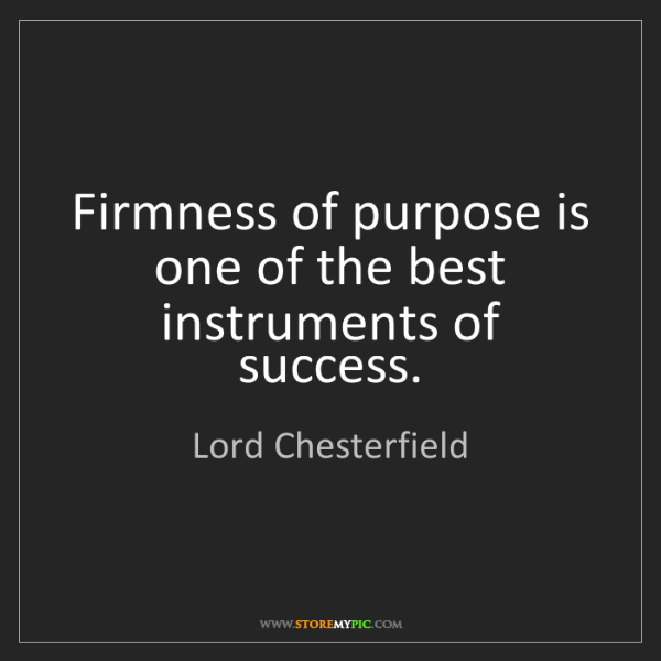 Lord Chesterfield: Firmness of purpose is one of the best instruments of...