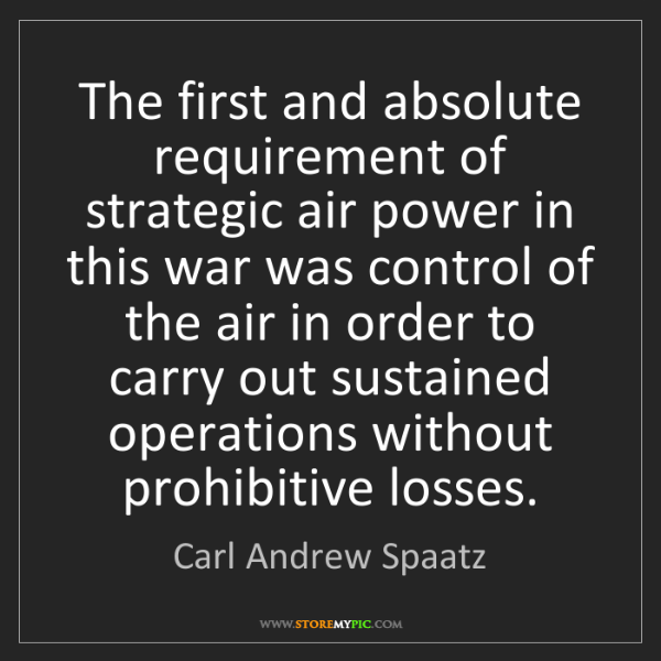 Carl Andrew Spaatz: The first and absolute requirement of strategic air power...