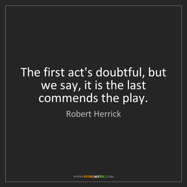 Robert Herrick: The first act's doubtful, but we say, it is the last...