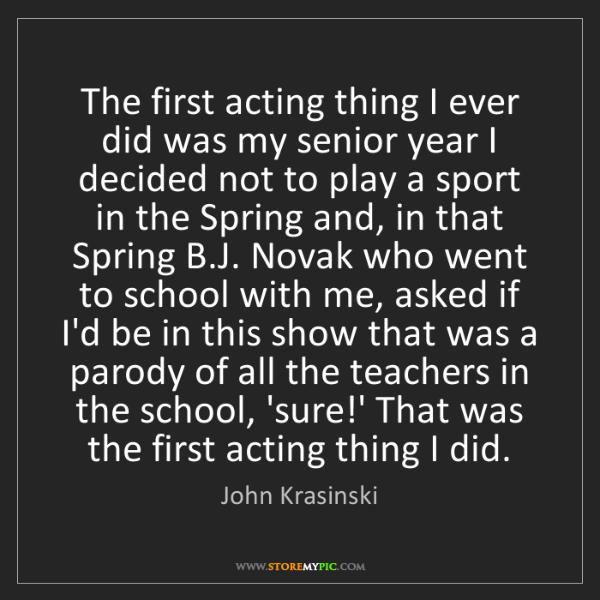 John Krasinski: The first acting thing I ever did was my senior year...