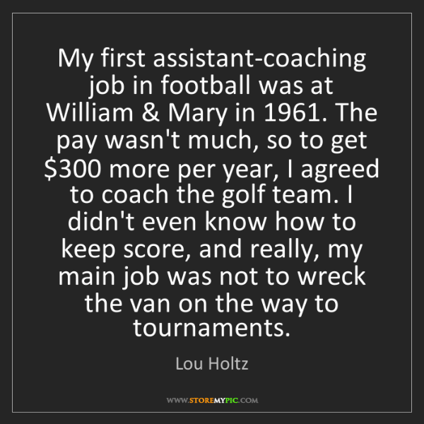 Lou Holtz: My first assistant-coaching job in football was at William...