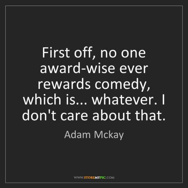 Adam Mckay: First off, no one award-wise ever rewards comedy, which...