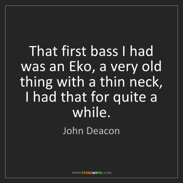 John Deacon: That first bass I had was an Eko, a very old thing with...