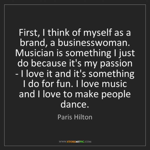 Paris Hilton: First, I think of myself as a brand, a businesswoman....