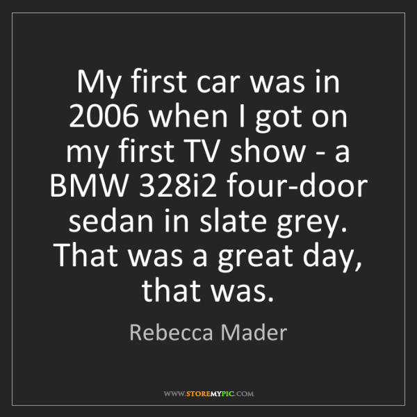 Rebecca Mader: My first car was in 2006 when I got on my first TV show...