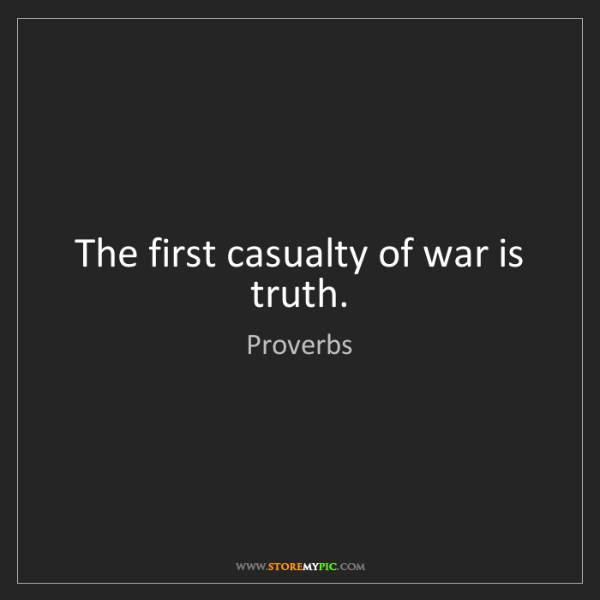 Proverbs: The first casualty of war is truth.