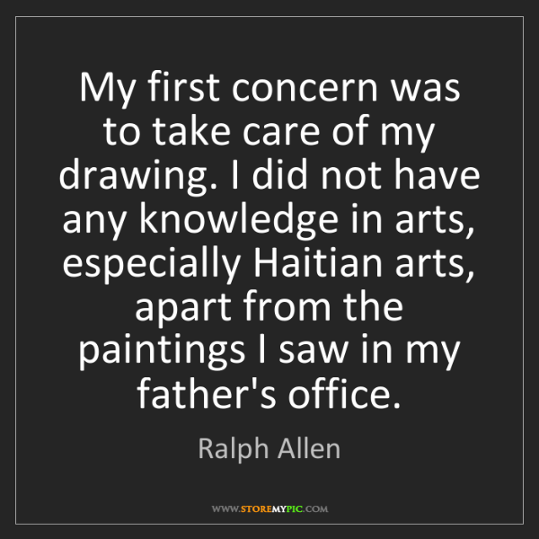 Ralph Allen: My first concern was to take care of my drawing. I did...