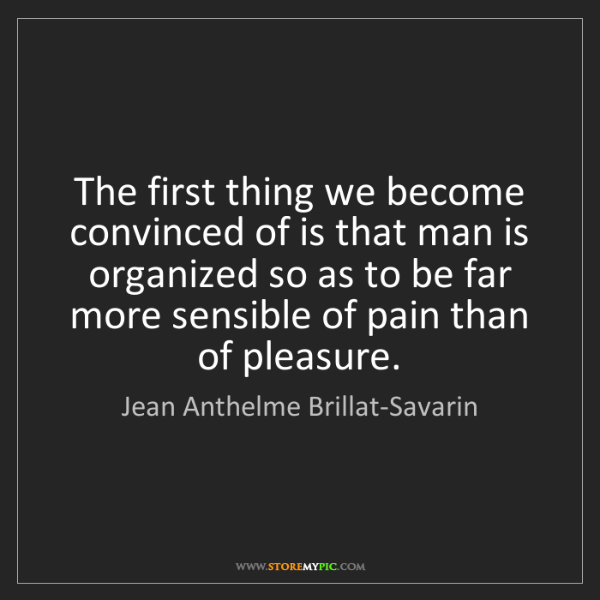Jean Anthelme Brillat-Savarin: The first thing we become convinced of is that man is...
