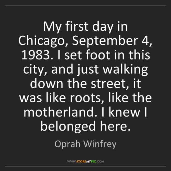 Oprah Winfrey: My first day in Chicago, September 4, 1983. I set foot...