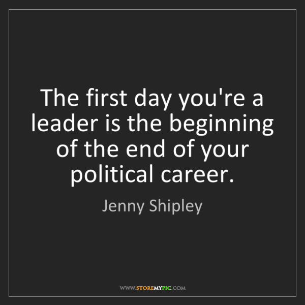 Jenny Shipley: The first day you're a leader is the beginning of the...