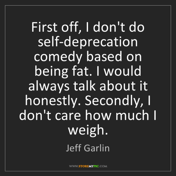 Jeff Garlin: First off, I don't do self-deprecation comedy based on...