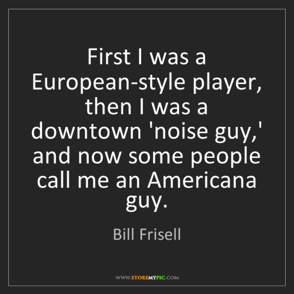 Bill Frisell: First I was a European-style player, then I was a downtown...