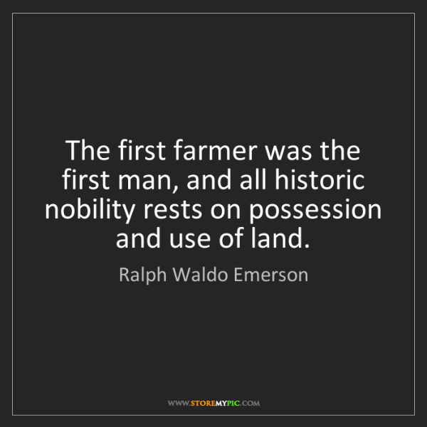 Ralph Waldo Emerson: The first farmer was the first man, and all historic...