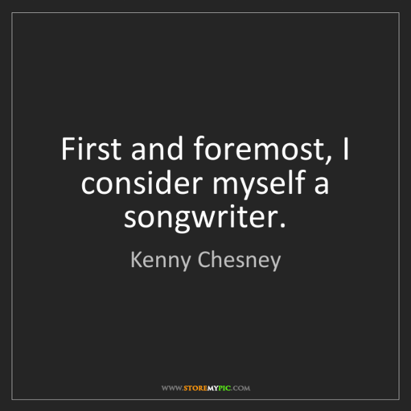 Kenny Chesney: First and foremost, I consider myself a songwriter.
