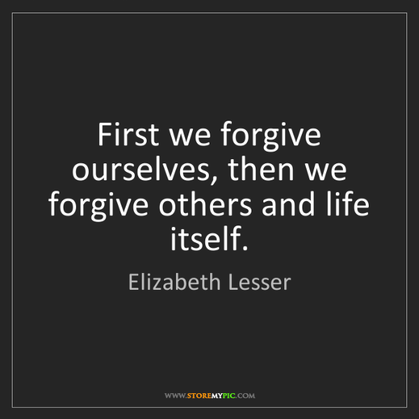 Elizabeth Lesser: First we forgive ourselves, then we forgive others and...