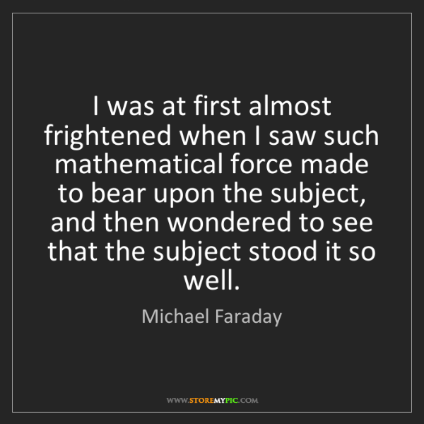 Michael Faraday: I was at first almost frightened when I saw such mathematical...