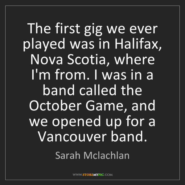 Sarah Mclachlan: The first gig we ever played was in Halifax, Nova Scotia,...