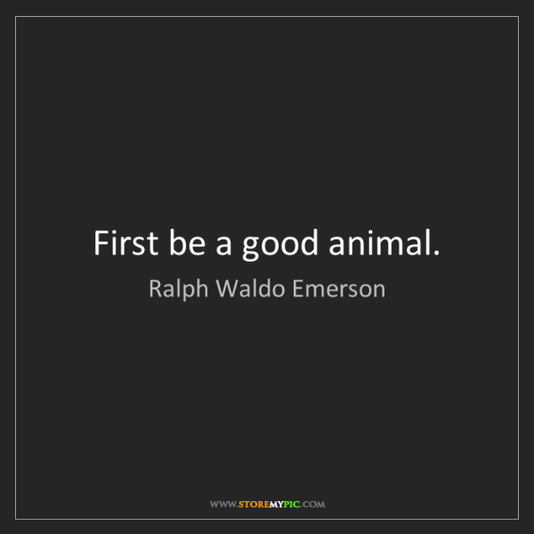 Ralph Waldo Emerson: First be a good animal.