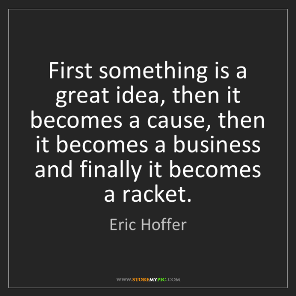 Eric Hoffer: First something is a great idea, then it becomes a cause,...