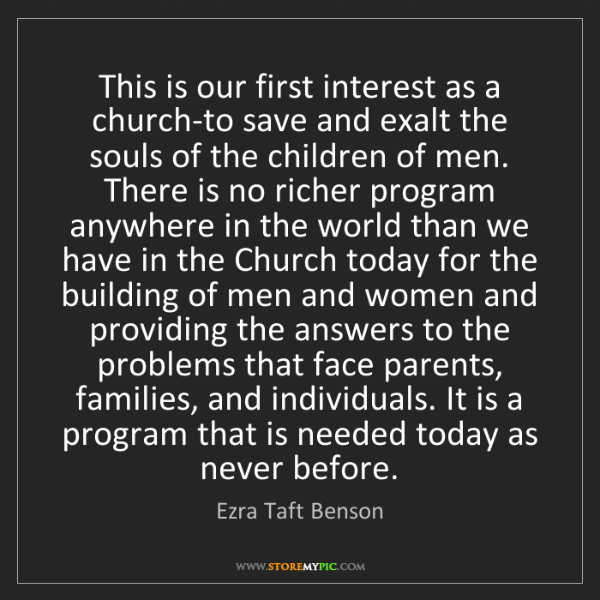Ezra Taft Benson: This is our first interest as a church-to save and exalt...