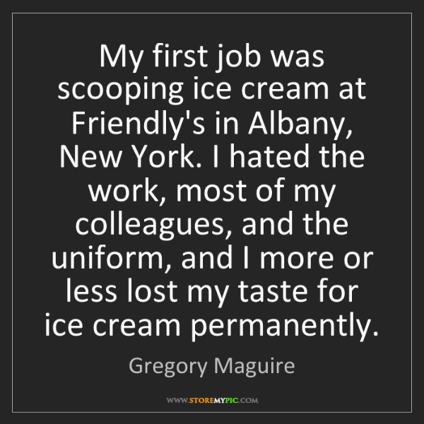 Gregory Maguire: My first job was scooping ice cream at Friendly's in...