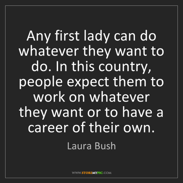 Laura Bush: Any first lady can do whatever they want to do. In this...