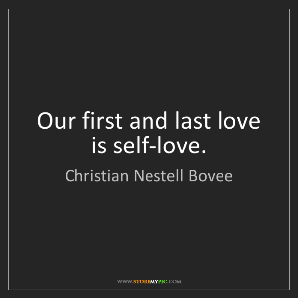 Christian Nestell Bovee: Our first and last love is self-love.
