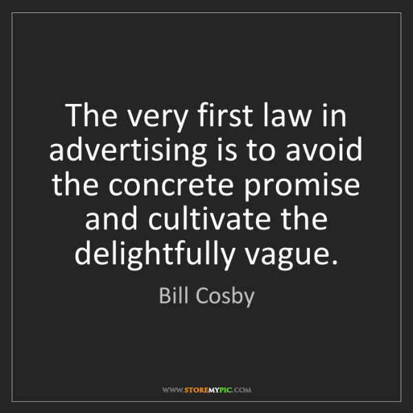Bill Cosby: The very first law in advertising is to avoid the concrete...