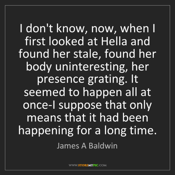 James A Baldwin: I don't know, now, when I first looked at Hella and found...