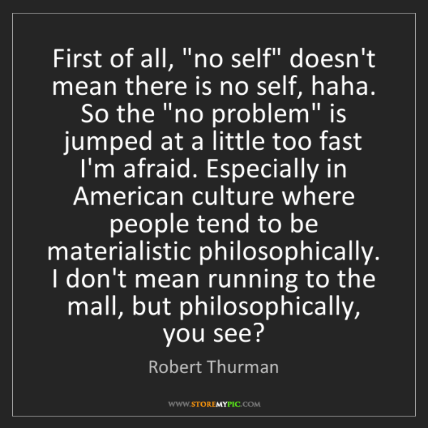 """Robert Thurman: First of all, """"no self"""" doesn't mean there is no self,..."""