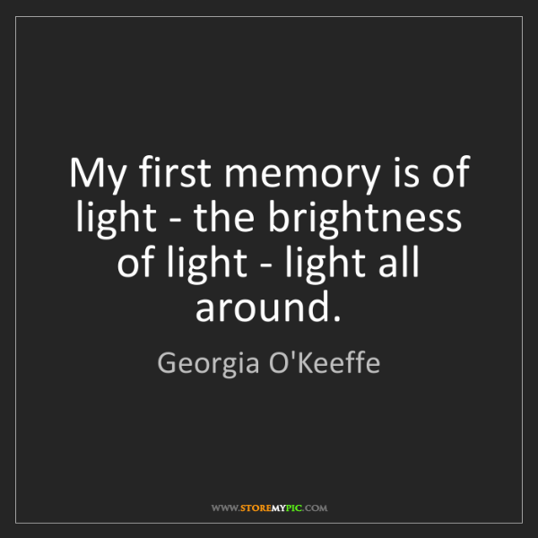 Georgia O'Keeffe: My first memory is of light - the brightness of light...