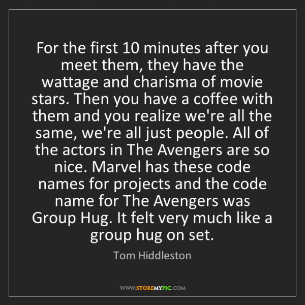 Tom Hiddleston: For the first 10 minutes after you meet them, they have...