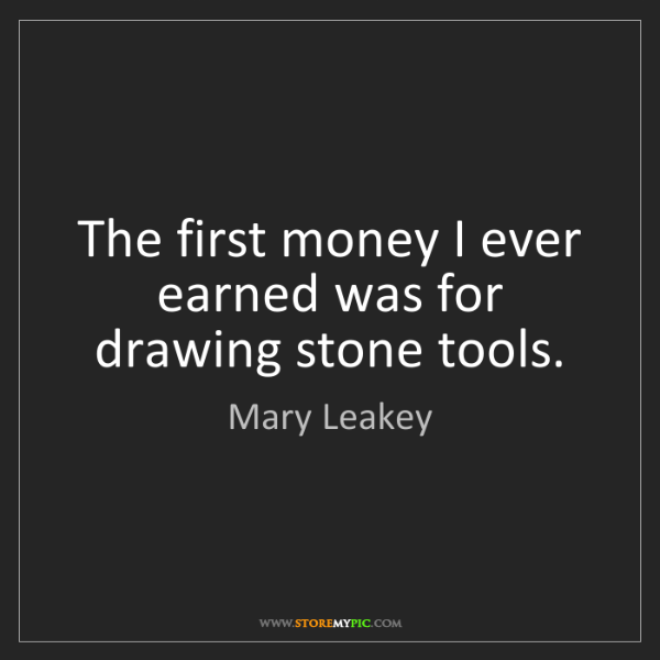 Mary Leakey: The first money I ever earned was for drawing stone tools.