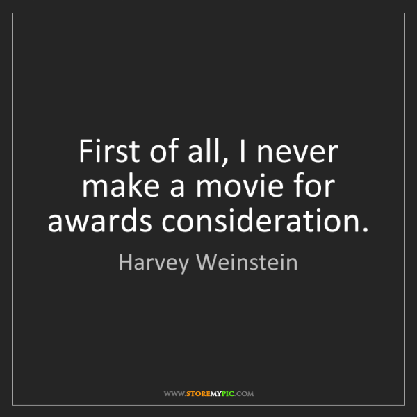 Harvey Weinstein: First of all, I never make a movie for awards consideration.