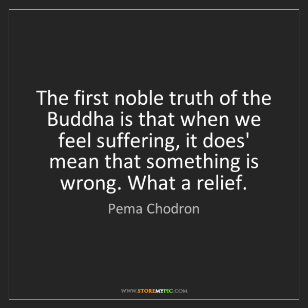 Pema Chodron: The first noble truth of the Buddha is that when we feel...
