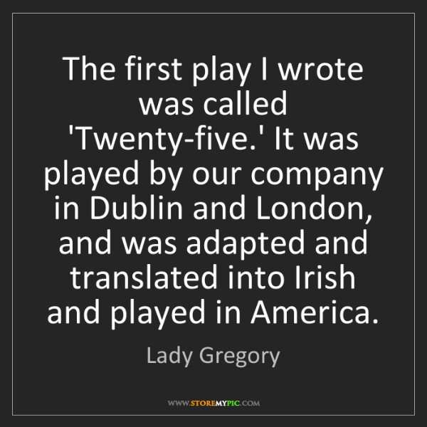 Lady Gregory: The first play I wrote was called 'Twenty-five.' It was...