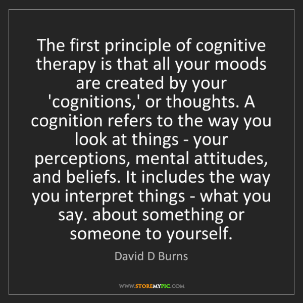 David D Burns: The first principle of cognitive therapy is that all...