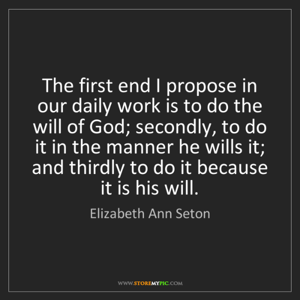 Elizabeth Ann Seton: The first end I propose in our daily work is to do the...