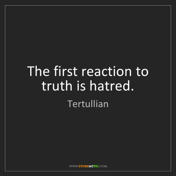 Tertullian: The first reaction to truth is hatred.