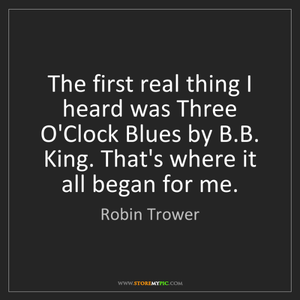 Robin Trower: The first real thing I heard was Three O'Clock Blues...