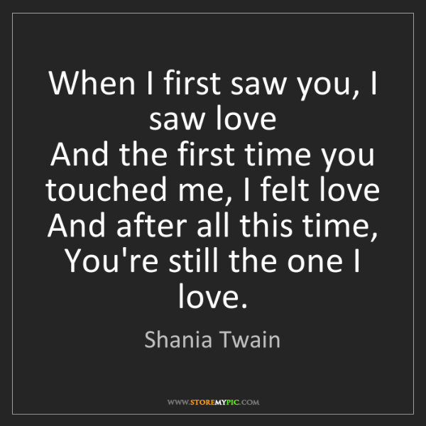 Shania Twain: When I first saw you, I saw love  And the first time...