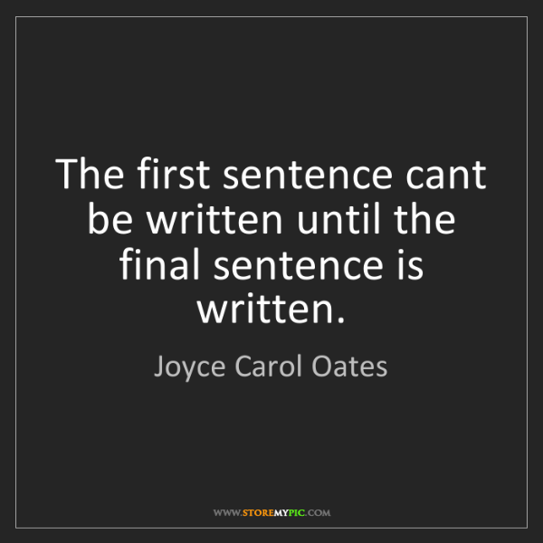 Joyce Carol Oates: The first sentence cant be written until the final sentence...