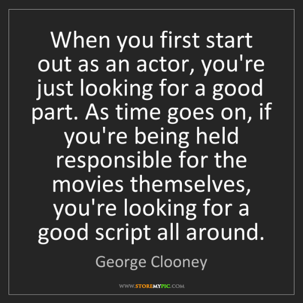 George Clooney: When you first start out as an actor, you're just looking...