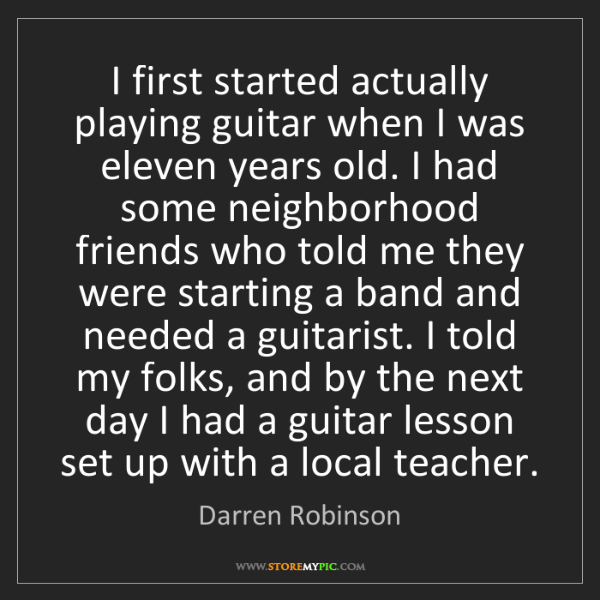 Darren Robinson: I first started actually playing guitar when I was eleven...