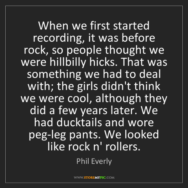 Phil Everly: When we first started recording, it was before rock,...