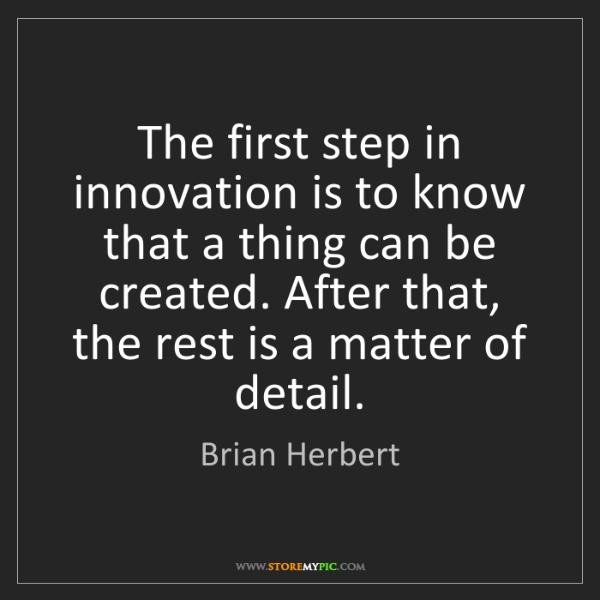 Brian Herbert: The first step in innovation is to know that a thing...